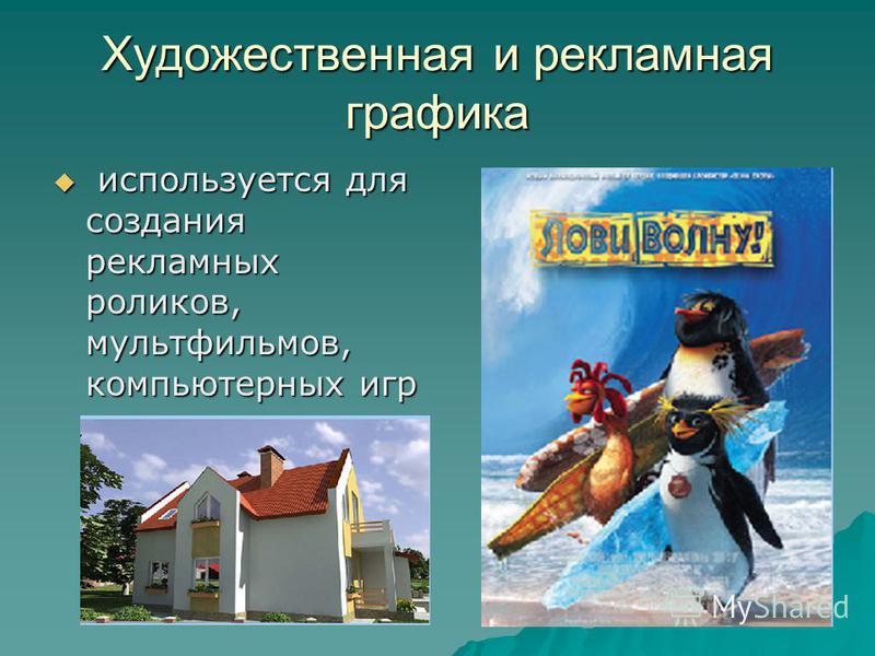 Художественная и рекламная графика используется для создания рекламных роликов, мультфильмов, компьютерных игр используется для создания рекламных роликов, мультфильмов, компьютерных игр