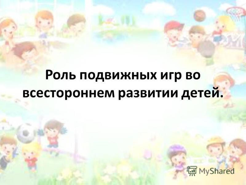 Роль подвижных игр во всестороннем развитии детей.