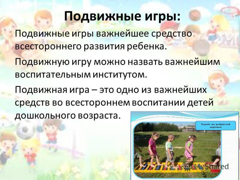 Подвижные игры: Подвижные игры важнейшее средство всестороннего развития ребенка. Подвижную игру можно назвать важнейшим воспитательным институтом. Подвижная игра – это одно из важнейших средств во всестороннем воспитании детей дошкольного возраста.