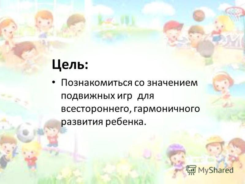 Цель: Познакомиться со значением подвижных игр для всестороннего, гармоничного развития ребенка.