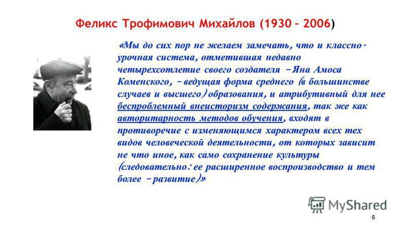 Феликс Трофимович Михайлов (1930 – 2006) « Мы до сих пор не желаем замечать, что и классно - урочная система, отметившая недавно четырехсотлетие своего создателя – Яна Амоса Коменского, – ведущая форма среднего ( в большинстве случаев и высшего ) обр