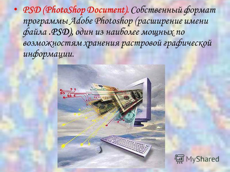 PSD (PhotoShop Document). Собственный формат программы Adobe Photoshop (расширение имени файла.PSD), один из наиболее мощных по возможностям хранения растровой графической информации.