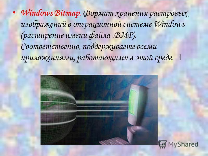 Windows Bitmap. Формат хранения растровых изображений в операционной системе Windows (расширение имени файла.BMP). Соответственно, поддерживаете всеми приложениями, работающими в этой среде. I