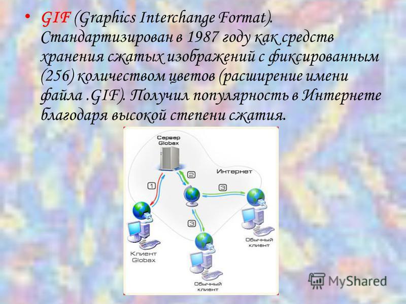 GIF (Graphics Interchange Format). Стандартизирован в 1987 году как средств хранения сжатых изображений с фиксированным (256) количеством цветов (расширение имени файла.GIF). Получил популярность в Интернете благодаря высокой степени сжатия.