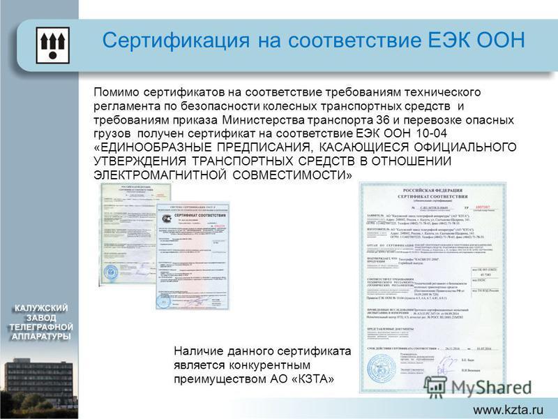 Сертификация на соответствие ЕЭК ООН Наличие данного сертификата является конкурентным преимуществом АО «КЗТА» Помимо сертификатов на соответствие требованиям технического регламента по безопасности колесных транспортных средств и требованиям приказа