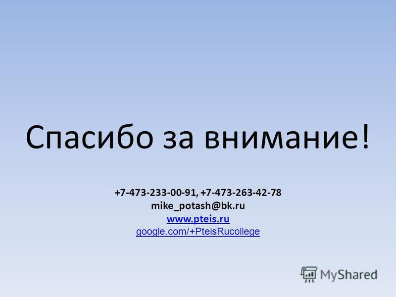 Спасибо за внимание! +7-473-233-00-91, +7-473-263-42-78 mike_potash@bk.ru www.pteis.ru google.com/+PteisRucollege