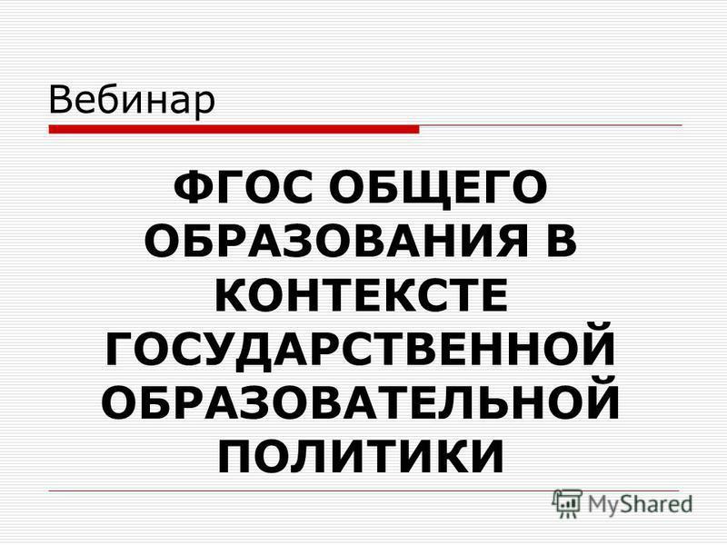 Вебинар ФГОС ОБЩЕГО ОБРАЗОВАНИЯ В КОНТЕКСТЕ ГОСУДАРСТВЕННОЙ ОБРАЗОВАТЕЛЬНОЙ ПОЛИТИКИ