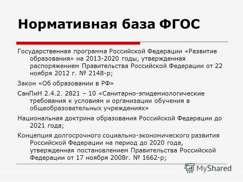 Нормативная база ФГОС Государственная программа Российской Федерации «Развитие образования» на 2013-2020 годы, утвержденная распоряжением Правительства Российской Федерации от 22 ноября 2012 г. 2148-р; Закон «Об образовании в РФ» Сан ПиН 2.4.2. 2821