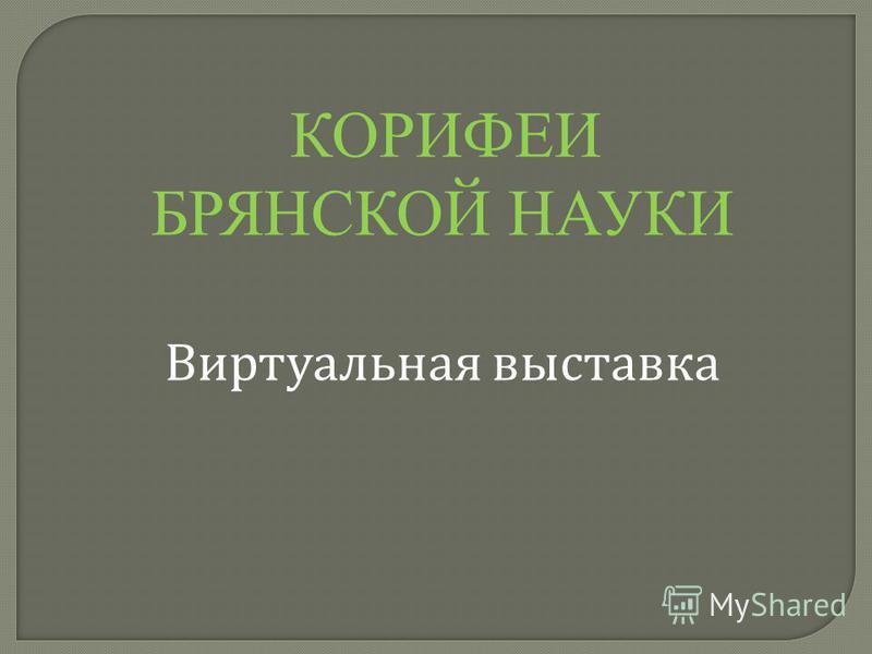 КОРИФЕИ БРЯНСКОЙ НАУКИ Виртуальная выставка