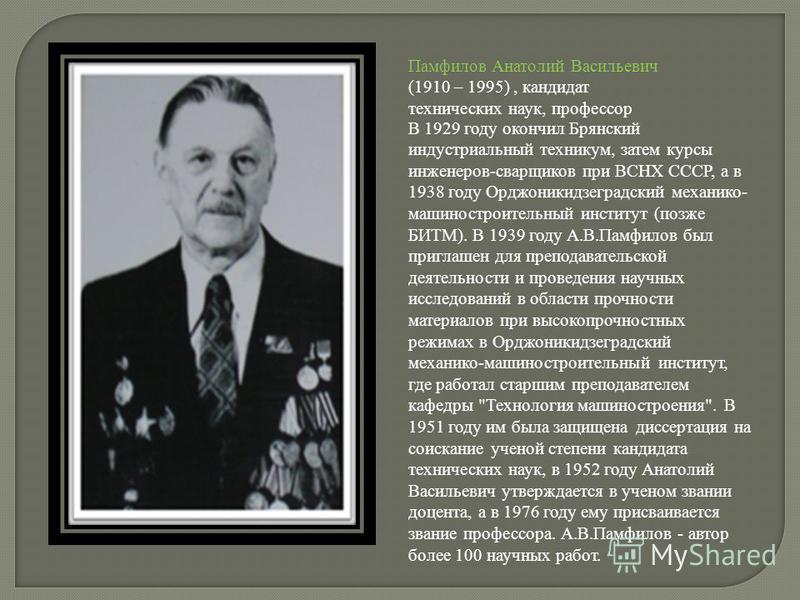 Памфилов Анатолий Васильевич (1910 – 1995), кандидат технических наук, профессор В 1929 году окончил Брянский индустриальный техникум, затем курсы инженеров-сварщиков при ВСНХ СССР, а в 1938 году Орджоникидзеградский механико- машиностроительный инст