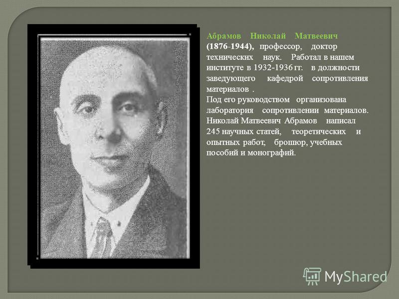 Абрамов Николай Матвеевич (1876-1944), профессор, доктор технических наук. Работал в нашем институте в 1932-1936 гг. в должности заведующего кафедрой сопротивления материалов. Под его руководством организована лаборатория сопротивлении материалов. Ни
