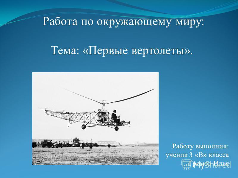 Работа по окружающему миру: Тема: «Первые вертолеты». Работу выполнил: ученик 3 «В» класса Громов Илья
