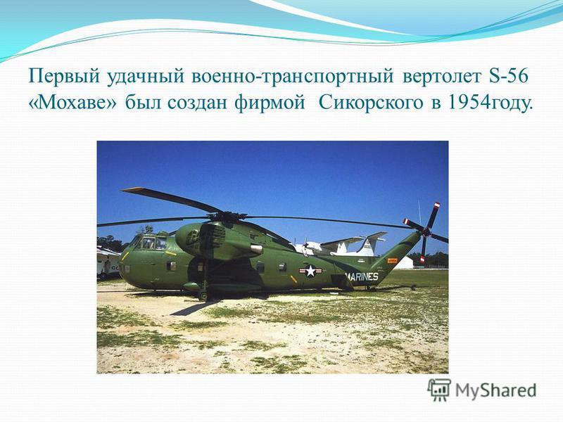 Первый удачный военно-транспортный вертолет S-56 «Мохаве» был создан фирмой Сикорского в 1954 году.