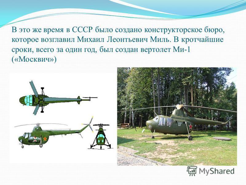 В это же время в СССР было создано конструкторское бюро, которое возглавил Михаил Леонтьевич Миль. В кротчайшие сроки, всего за один год, был создан вертолет Ми-1 («Москвич»)