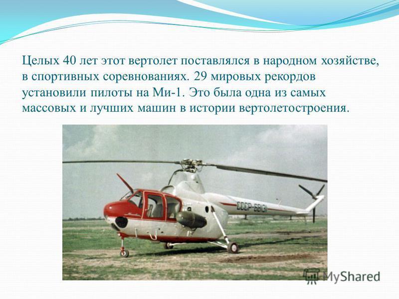 Целых 40 лет этот вертолет поставлялся в народном хозяйстве, в спортивных соревнованиях. 29 мировых рекордов установили пилоты на Ми-1. Это была одна из самых массовых и лучших машин в истории вертолетостроения.