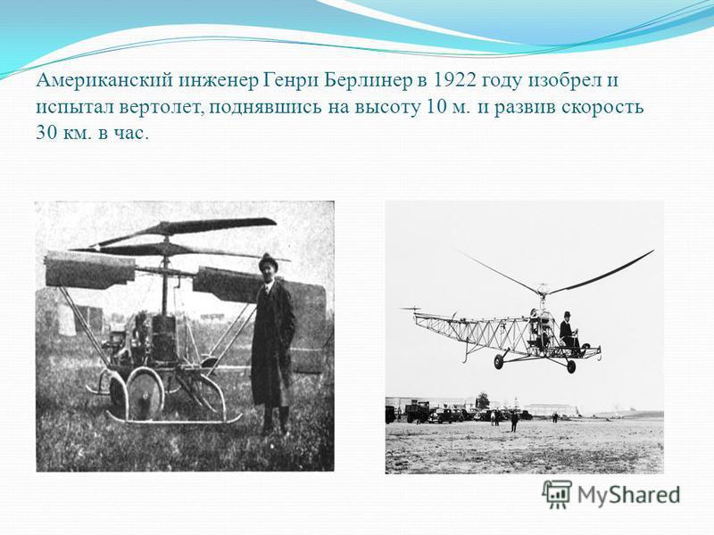 Американский инженер Генри Берлинер в 1922 году изобрел и испытал вертолет, поднявшись на высоту 10 м. и развив скорость 30 км. в час.