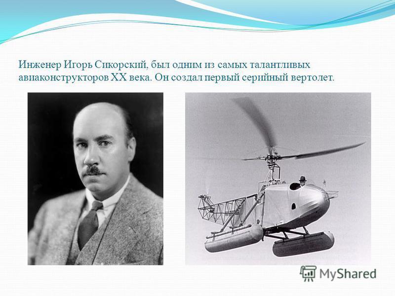 Инженер Игорь Сикорский, был одним из самых талантливых авиаконструкторов XX века. Он создал первый серийный вертолет.