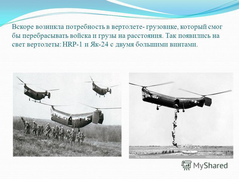 Вскоре возникла потребность в вертолете- грузовике, который смог бы перебрасывать войска и грузы на расстояния. Так появились на свет вертолеты: HRP-1 и Як-24 с двумя большими винтами.