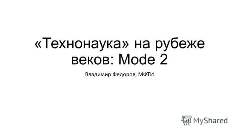 «Технонаука» на рубеже веков: Mode 2 Владимир Федоров, МФТИ
