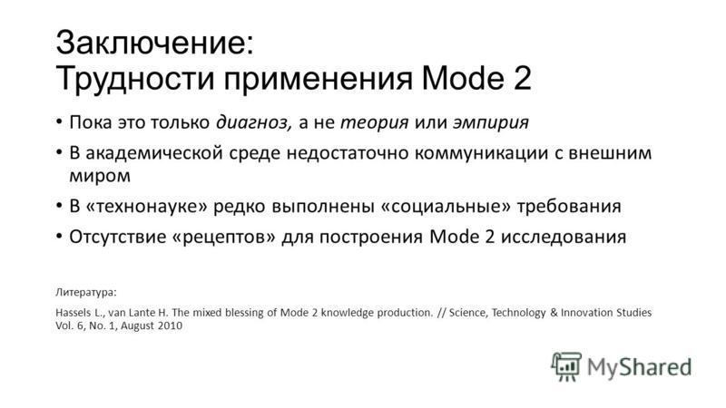 Заключение: Трудности применения Mode 2 Пока это только диагноз, а не теория или эмпирия В академической среде недостаточно коммуникации с внешним миром В «техно науке» редко выполнены «социальные» требования Отсутствие «рецептов» для построения Mode