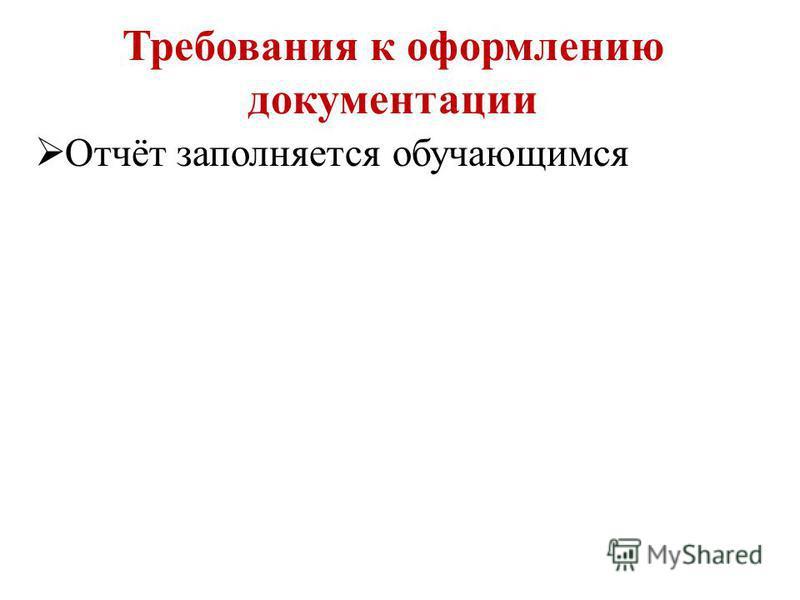 Требования к оформлению документации Отчёт заполняется обучающимся