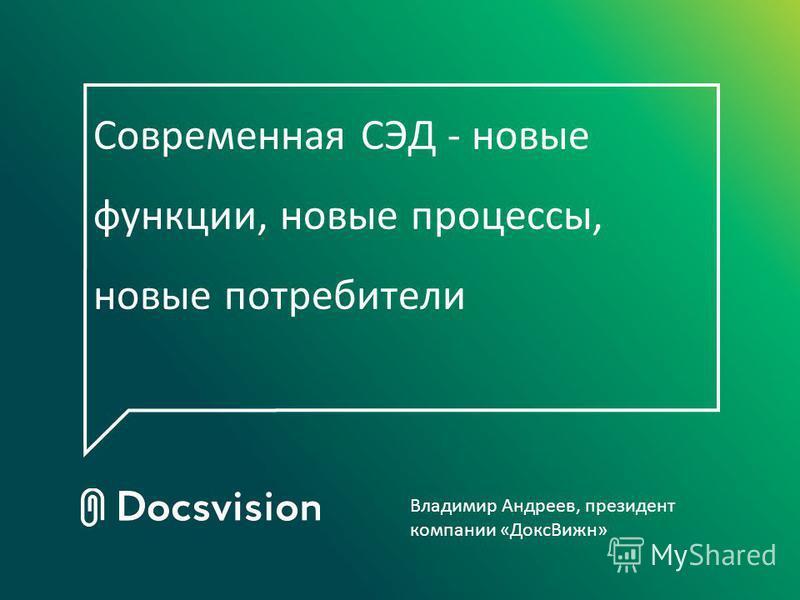 Современная СЭД - новые функции, новые процессы, новые потребители Владимир Андреев, президент компании «Докс Вижн»