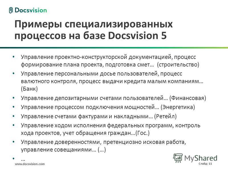 www.docsvision.com Слайд: 11 Примеры специализированных процессов на базе Docsvision 5 Управление проектно-конструкторской документацией, процесс формирование плана проекта, подготовка смет… (строительство) Управление персональными досье пользователе