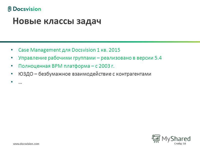 www.docsvision.com Слайд: 16 Новые классы задач Case Management для Docsvision 1 кв. 2015 Управление рабочими группами – реализовано в версии 5.4 Полноценная BPM платформа – с 2003 г. ЮЗДО – безбумажное взаимодействие с контрагентами …