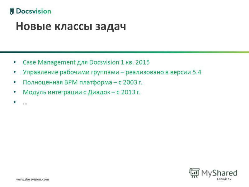 www.docsvision.com Слайд: 17 Новые классы задач Case Management для Docsvision 1 кв. 2015 Управление рабочими группами – реализовано в версии 5.4 Полноценная BPM платформа – с 2003 г. Модуль интеграции с Диадок – с 2013 г. …
