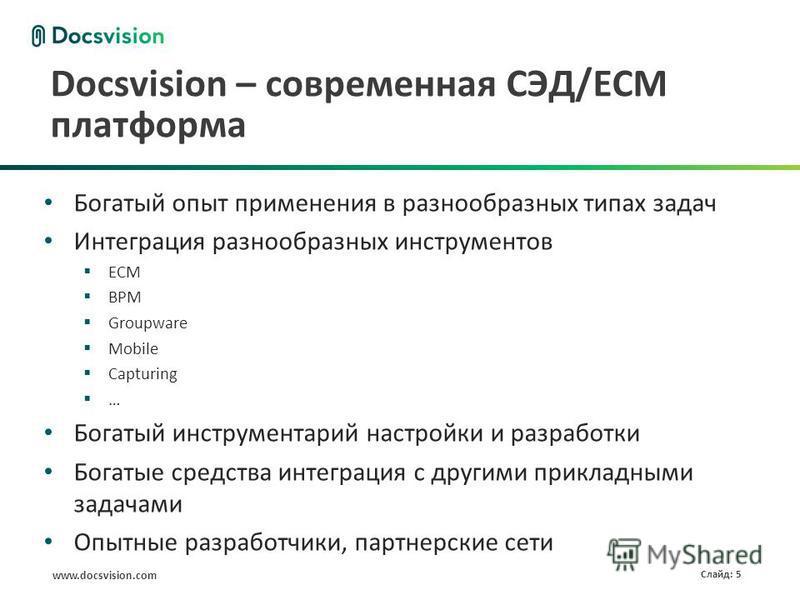 www.docsvision.com Слайд: 5 Docsvision – современная СЭД/ECM платформа Богатый опыт применения в разнообразных типах задач Интеграция разнообразных инструментов ECM BPM Groupware Mobile Capturing … Богатый инструментарий настройки и разработки Богаты