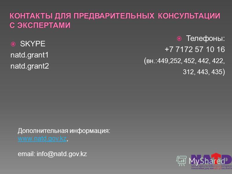 SKYPE natd.grant1 natd.grant2 Телефоны: +7 7172 57 10 16 ( вн.:449,252, 452, 442, 422, 312, 443, 435 ) Дополнительная информация: www.natd.gov.kzwww.natd.gov.kz, email: info@natd.gov.kz