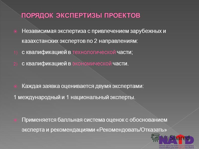 Независимая экспертиза с привлечением зарубежных и казахстанских экспертов по 2 направлениям: 1) с квалификацией в технологической части; 2) с квалификацией в экономической части. Каждая заявка оценивается двумя экспертами: 1 международный и 1 национ
