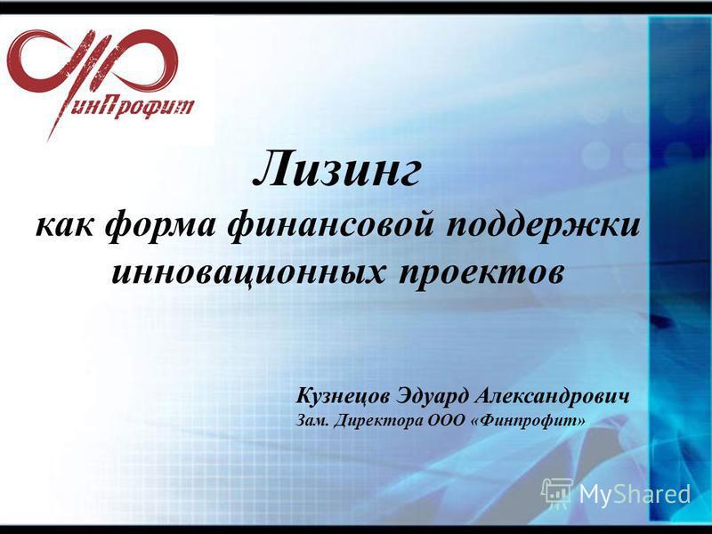 Лизинг как форма финансовой поддержки инновационных проектов Кузнецов Эдуард Александрович Зам. Директора ООО «Финпрофит»
