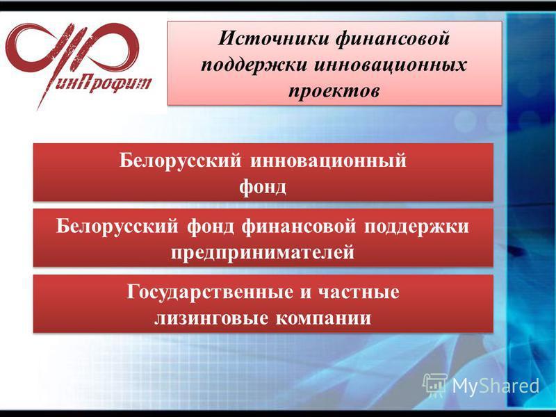 Источники финансовой поддержки инновационных проектов Белорусский фонд финансовой поддержки предпринимателей Государственные и частные лизинговые компании Государственные и частные лизинговые компании Белорусский инновационный фонд Белорусский иннова
