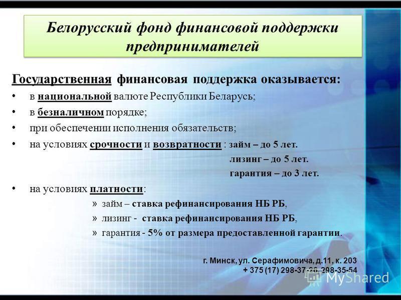 Государственная финансовая поддержка оказывается: в национальной валюте Республики Беларусь; в безналичном порядке; при обеспечении исполнения обязательств; на условиях срочности и возвратности : займ – до 5 лет. лизинг – до 5 лет. гарантия – до 3 ле