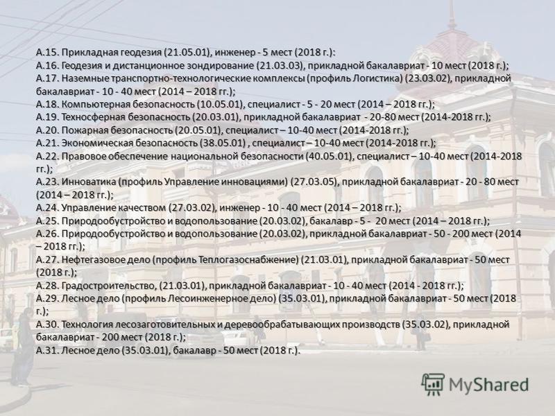 А.15. Прикладная геодезия (21.05.01), инженер - 5 мест (2018 г.): А.16. Геодезия и дистанционное зондирование (21.03.03), прикладной бакалавриат - 10 мест (2018 г.); А.17. Наземные транспортно-технологические комплексы (профиль Логистика) (23.03.02),