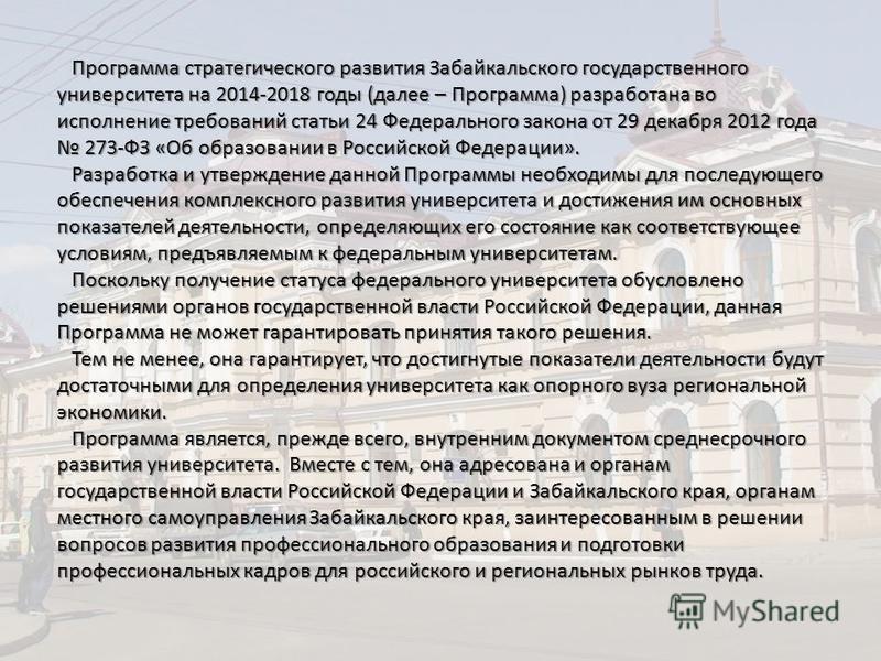 Программа стратегического развития Забайкальского государственного университета на 2014-2018 годы (далее – Программа) разработана во исполнение требований статьи 24 Федерального закона от 29 декабря 2012 года 273-ФЗ «Об образовании в Российской Федер