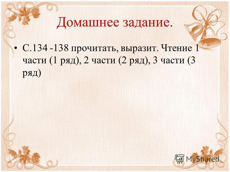 Домашнее задание. С.134 -138 прочитать, выразит. Чтение 1 части (1 ряд), 2 части (2 ряд), 3 части (3 ряд)