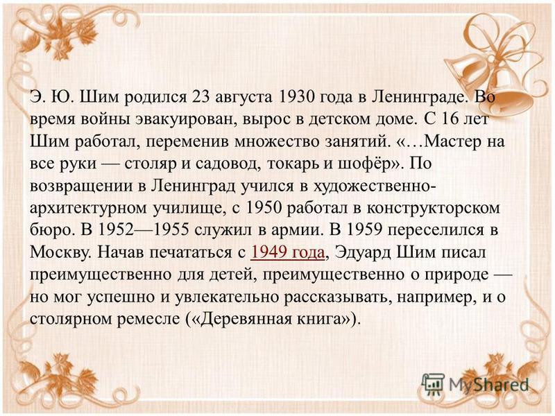 Э. Ю. Шим родился 23 августа 1930 года в Ленинграде. Во время войны эвакуирован, вырос в детском доме. С 16 лет Шим работал, переменив множество занятий. «…Мастер на все руки столяр и садовод, токарь и шофёр». По возвращении в Ленинград учился в худо