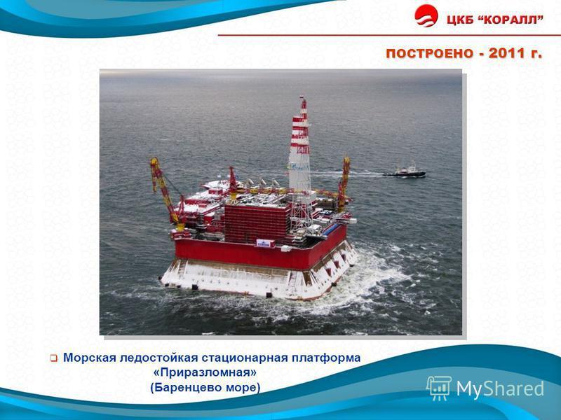 ПОСТРОЕНО - 2011 г. Морская ледостойкая стационарная платформа «Приразломная» (Баренцево море) Построено Приразломная