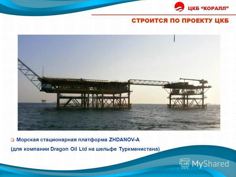 СТРОИТСЯ ПО ПРОЕКТУ ЦКБ Морская стационарная платформа ZHDANOV-A (для компании Dragon Oil Ltd на шельфе Туркменистана) Строятся Жданов А