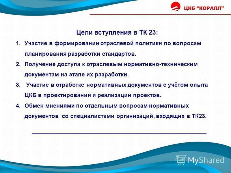Цели вступления в ТК 23: 1. Участие в формировании отраслевой политики по вопросам планирования разработки стандартов. 2. Получение доступа к отраслевым нормативно-техническим документам на этапе их разработки. 3. Участие в отработке нормативных доку