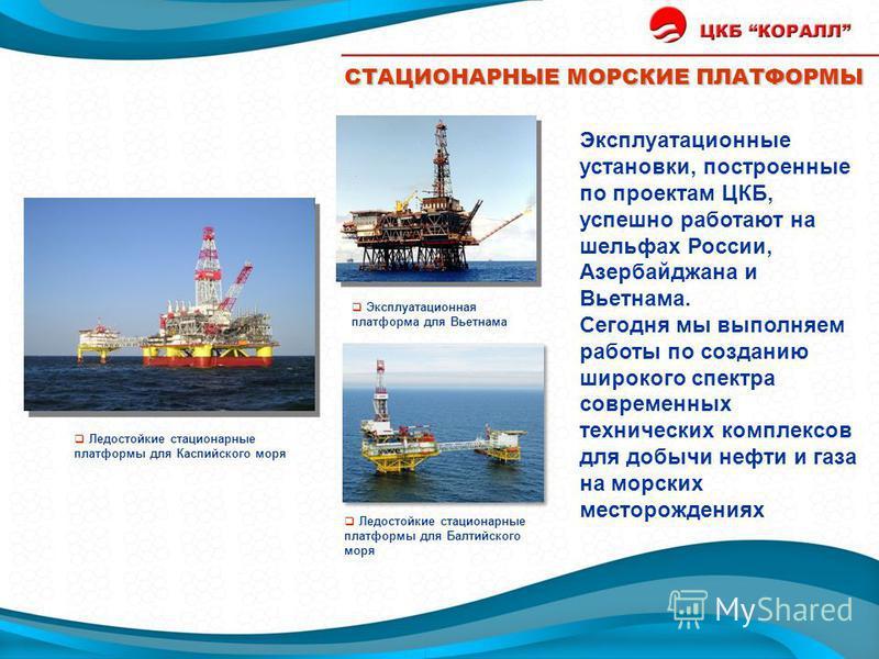 Эксплуатационные установки, построенные по проектам ЦКБ, успешно работают на шельфах России, Азербайджана и Вьетнама. Сегодня мы выполняем работы по созданию широкого спектра современных технических комплексов для добычи нефти и газа на морских место