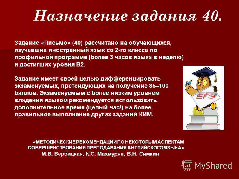 Задание «Письмо» (40) рассчитано на обучающихся, изучавших иностранный язык со 2-го класса по профильной программе (более 3 часов языка в неделю) и достигших уровня В2. Задание имеет своей целью дифференцировать экзаменуемых, претендующих на получени