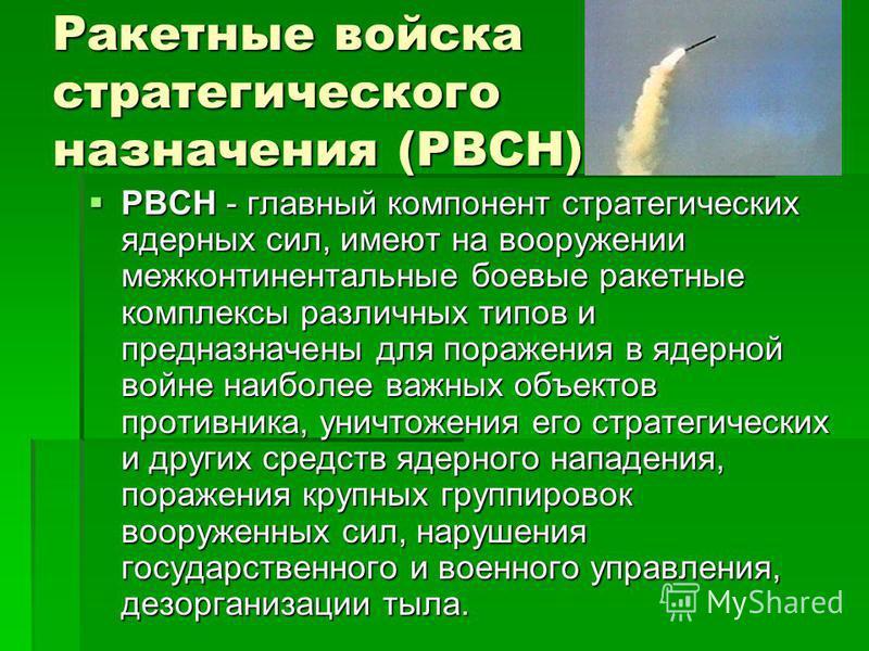 Ракетные войска стратегического назначения (РВСН) РВСН - главный компонент стратегических ядерных сил, имеют на вооружении межконтинентальные боевые ракетные комплексы различных типов и предназначены для поражения в ядерной войне наиболее важных объе