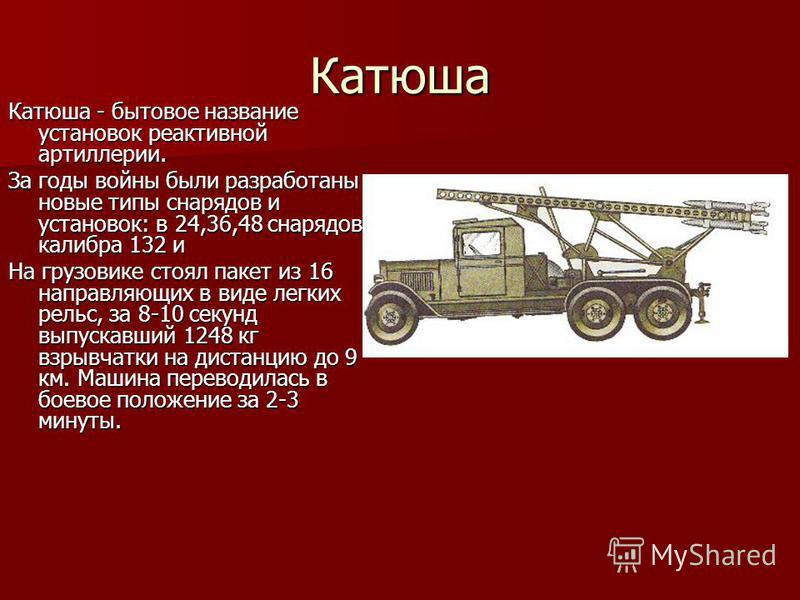 Катюша Катюша - бытовое название установок реактивной артиллерии. За годы войны были разработаны новые типы снарядов и установок: в 24,36,48 снарядов калибра 132 и На грузовике стоял пакет из 16 направляющих в виде легких рельс, за 8-10 секунд выпуск