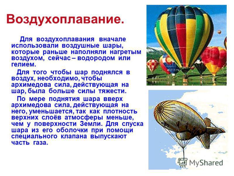 Воздухоплавание. Для воздухоплавания вначале использовали воздушные шары, которые раньше наполняли нагретым воздухом, сейчас – водородом или гелием. Для того чтобы шар поднялся в воздух, необходимо, чтобы архимедова сила, действующая на шар, была бол