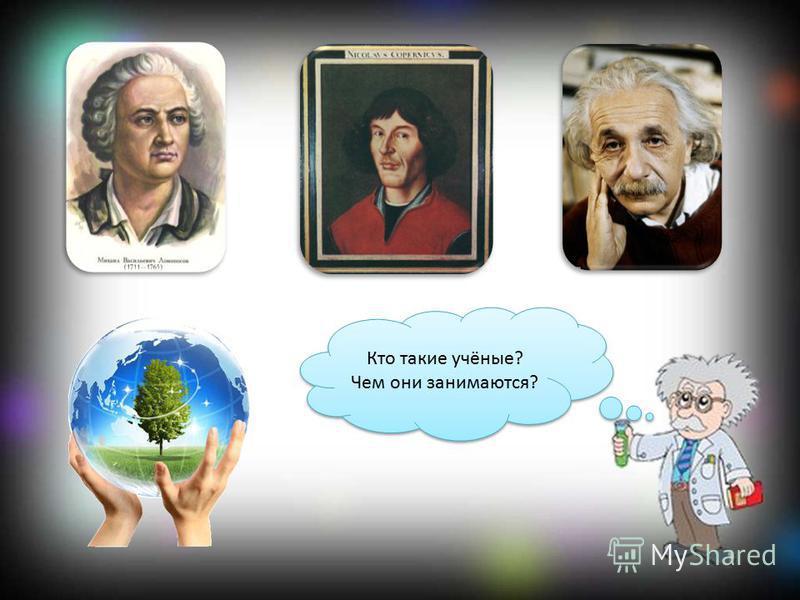 Кто такие учёные? Чем они занимаются? Кто такие учёные? Чем они занимаются?