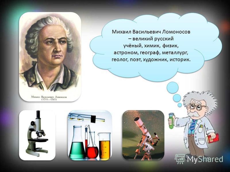 Михаил Васильевич Ломоносов – великий русский учёный, химик, физик, астроном, географ, металлург, геолог, поэт, художник, историк.