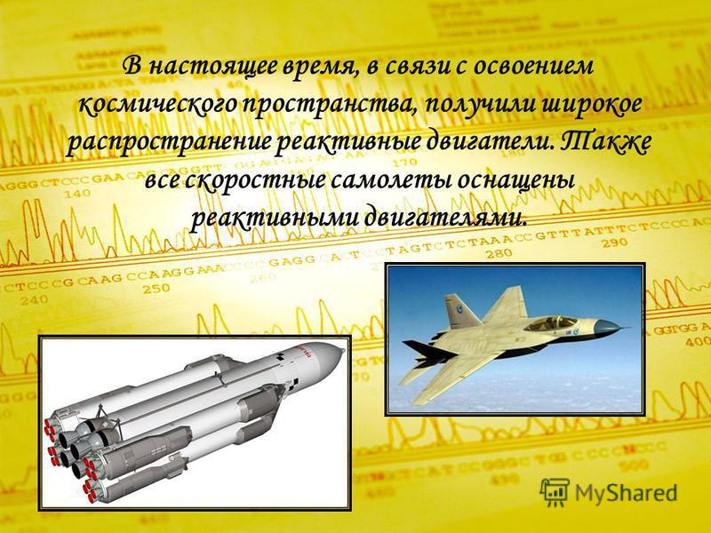 В настоящее время, в связи с освоением космического пространства, получили широкое распространение реактивные двигатели. Также все скоростные самолеты оснащены реактивными двигателями.